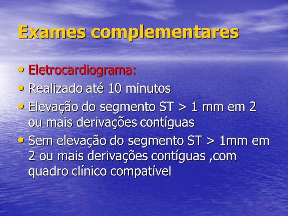 Exames complementares Eletrocardiograma: Eletrocardiograma: Realizado até 10 minutos Realizado até 10 minutos Elevação do segmento ST > 1 mm em 2 ou m