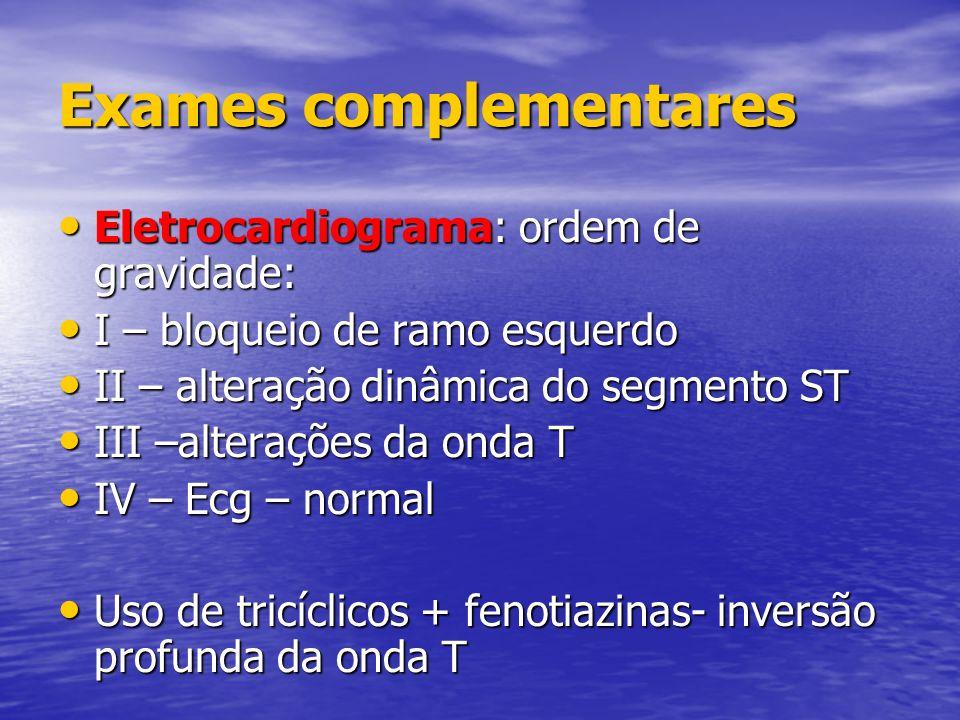 Exames complementares Eletrocardiograma: ordem de gravidade: Eletrocardiograma: ordem de gravidade: I – bloqueio de ramo esquerdo I – bloqueio de ramo