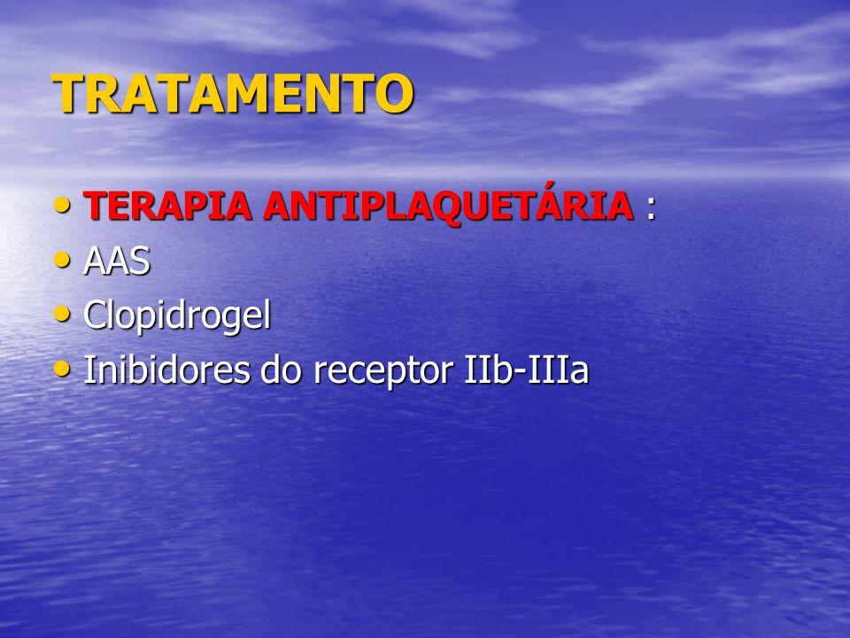 TRATAMENTO TERAPIA ANTIPLAQUETÁRIA : TERAPIA ANTIPLAQUETÁRIA : AAS AAS Clopidrogel Clopidrogel Inibidores do receptor IIb-IIIa Inibidores do receptor