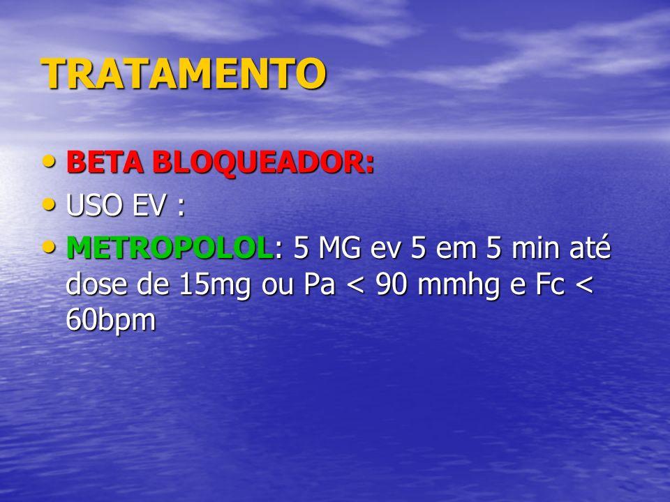 TRATAMENTO BETA BLOQUEADOR: BETA BLOQUEADOR: USO EV : USO EV : METROPOLOL: 5 MG ev 5 em 5 min até dose de 15mg ou Pa < 90 mmhg e Fc < 60bpm METROPOLOL