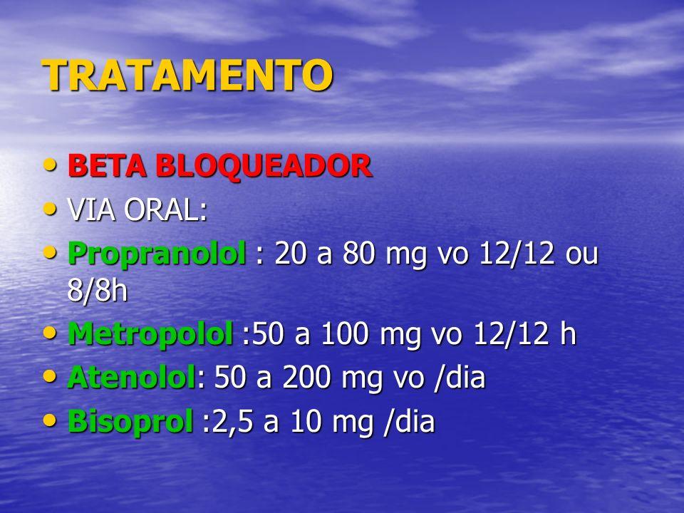 TRATAMENTO BETA BLOQUEADOR BETA BLOQUEADOR VIA ORAL: VIA ORAL: Propranolol : 20 a 80 mg vo 12/12 ou 8/8h Propranolol : 20 a 80 mg vo 12/12 ou 8/8h Met