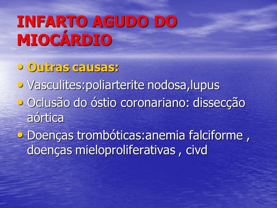 INFARTO AGUDO DO MIOCÁRDIO Outras causas: Outras causas: Vasculites:poliarterite nodosa,lupus Vasculites:poliarterite nodosa,lupus Oclusão do óstio co