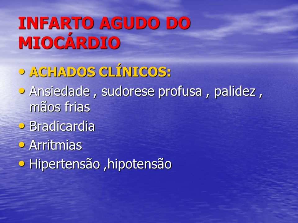 INFARTO AGUDO DO MIOCÁRDIO ACHADOS CLÍNICOS: ACHADOS CLÍNICOS: Ansiedade, sudorese profusa, palidez, mãos frias Ansiedade, sudorese profusa, palidez,