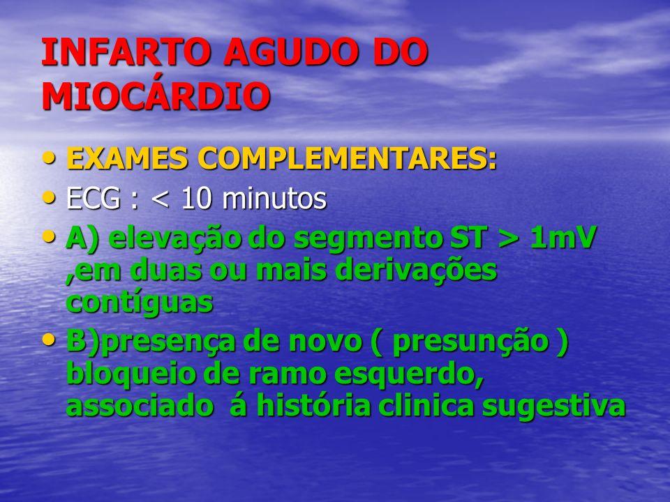 INFARTO AGUDO DO MIOCÁRDIO EXAMES COMPLEMENTARES: EXAMES COMPLEMENTARES: ECG : < 10 minutos ECG : < 10 minutos A) elevação do segmento ST > 1mV,em dua
