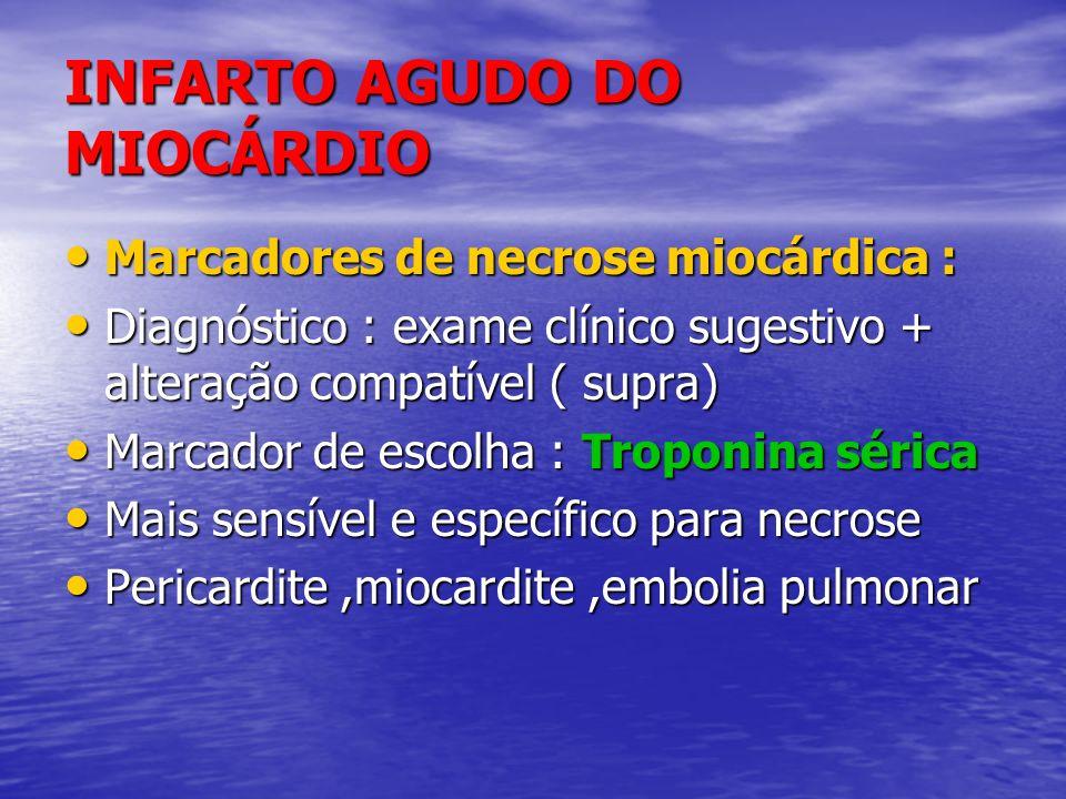 INFARTO AGUDO DO MIOCÁRDIO Marcadores de necrose miocárdica : Marcadores de necrose miocárdica : Diagnóstico : exame clínico sugestivo + alteração com
