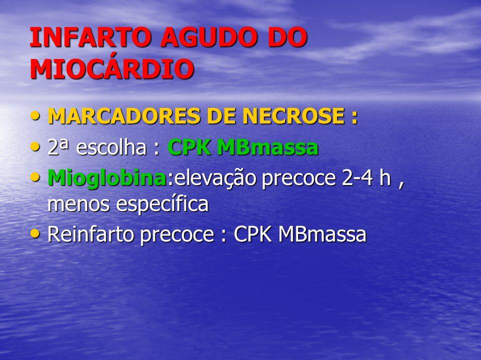 INFARTO AGUDO DO MIOCÁRDIO MARCADORES DE NECROSE : MARCADORES DE NECROSE : 2ª escolha : CPK MBmassa 2ª escolha : CPK MBmassa Mioglobina:elevação preco