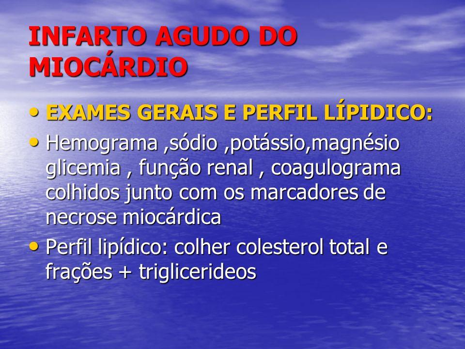 INFARTO AGUDO DO MIOCÁRDIO EXAMES GERAIS E PERFIL LÍPIDICO: EXAMES GERAIS E PERFIL LÍPIDICO: Hemograma,sódio,potássio,magnésio glicemia, função renal,