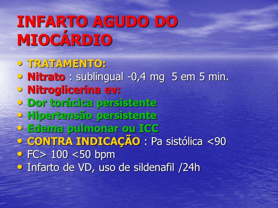 INFARTO AGUDO DO MIOCÁRDIO TRATAMENTO: TRATAMENTO: Nitrato : sublingual -0,4 mg 5 em 5 min. Nitrato : sublingual -0,4 mg 5 em 5 min. Nitroglicerina ev