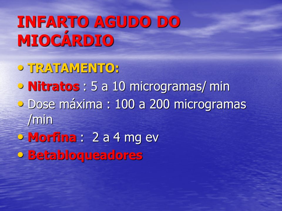 INFARTO AGUDO DO MIOCÁRDIO TRATAMENTO: TRATAMENTO: Nitratos : 5 a 10 microgramas/ min Nitratos : 5 a 10 microgramas/ min Dose máxima : 100 a 200 micro
