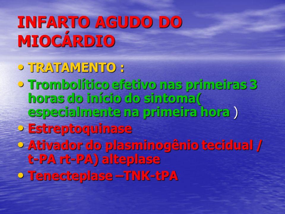 INFARTO AGUDO DO MIOCÁRDIO TRATAMENTO : TRATAMENTO : Trombolítico efetivo nas primeiras 3 horas do início do sintoma( especialmente na primeira hora )