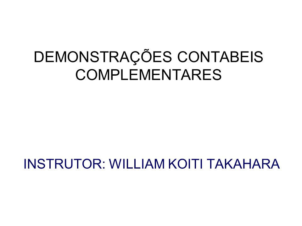 DEMONSTRAÇÕES CONTABEIS COMPLEMENTARES INSTRUTOR: WILLIAM KOITI TAKAHARA