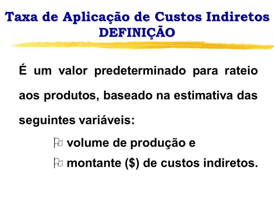 Taxa de Aplicação de Custos Indiretos DEFINIÇÃO É um valor predeterminado para rateio aos produtos, baseado na estimativa das seguintes variáveis: O v