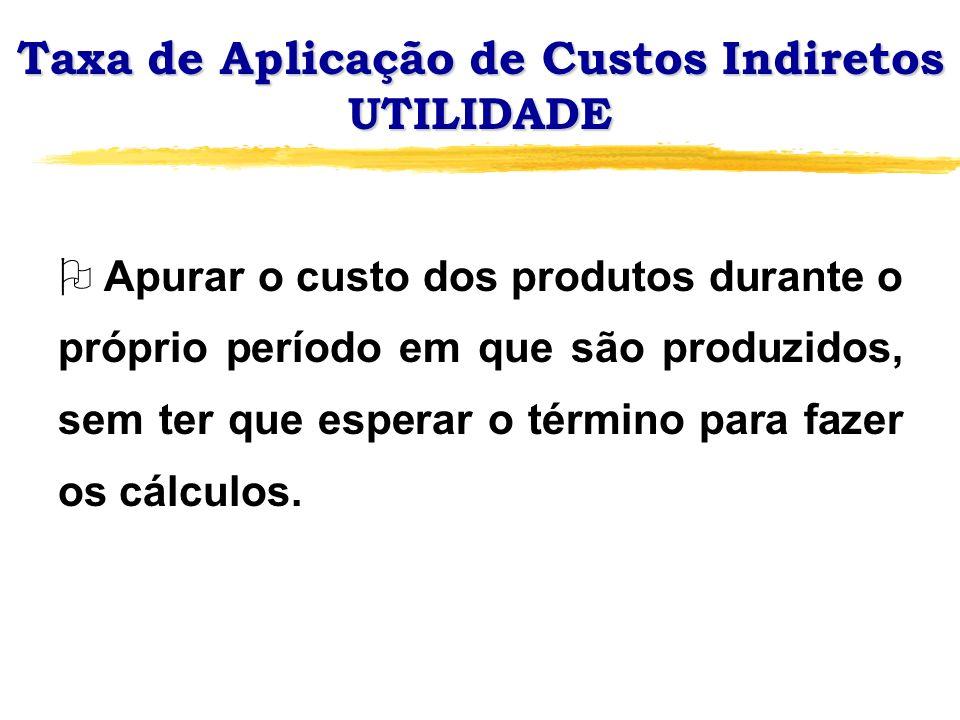 Taxa de Aplicação de Custos Indiretos UTILIDADE O Apurar o custo dos produtos durante o próprio período em que são produzidos, sem ter que esperar o t
