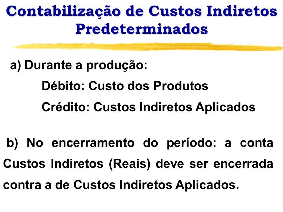 Contabilização de Custos Indiretos Predeterminados a) Durante a produção: Débito: Custo dos Produtos Crédito: Custos Indiretos Aplicados b) No encerra