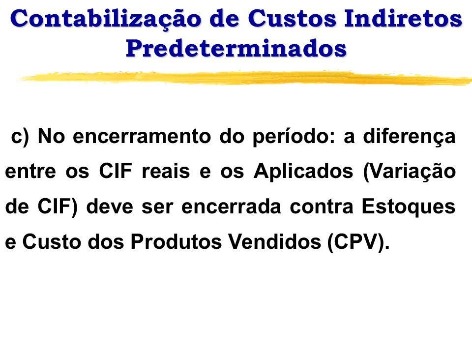 Contabilização de Custos Indiretos Predeterminados c) No encerramento do período: a diferença entre os CIF reais e os Aplicados (Variação de CIF) deve
