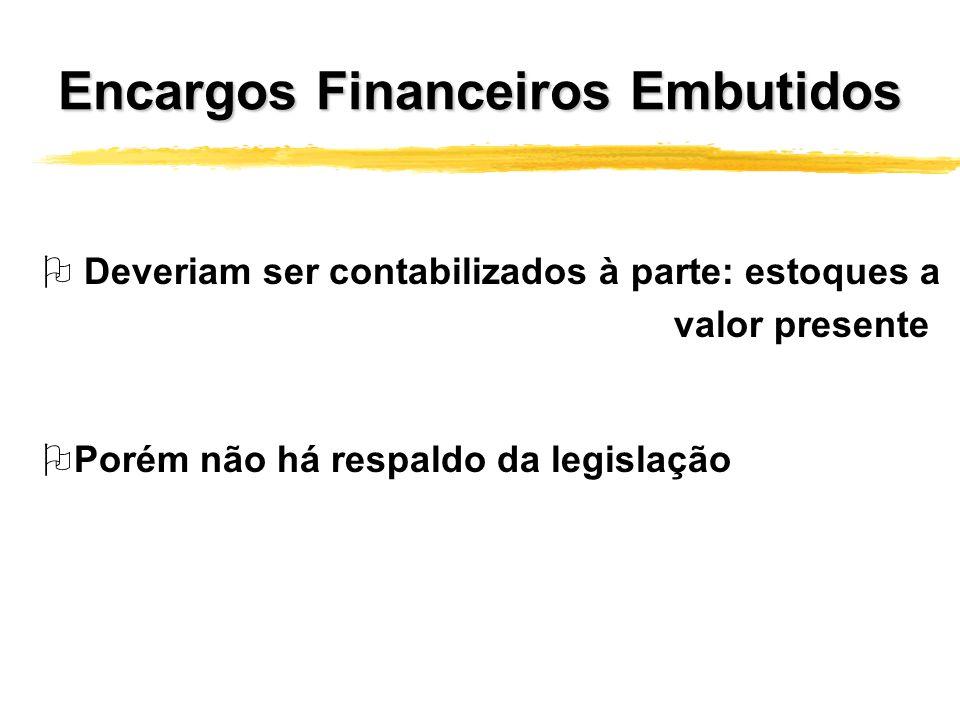 Encargos Financeiros Embutidos O Deveriam ser contabilizados à parte: estoques a OPorém não há respaldo da legislação valor presente