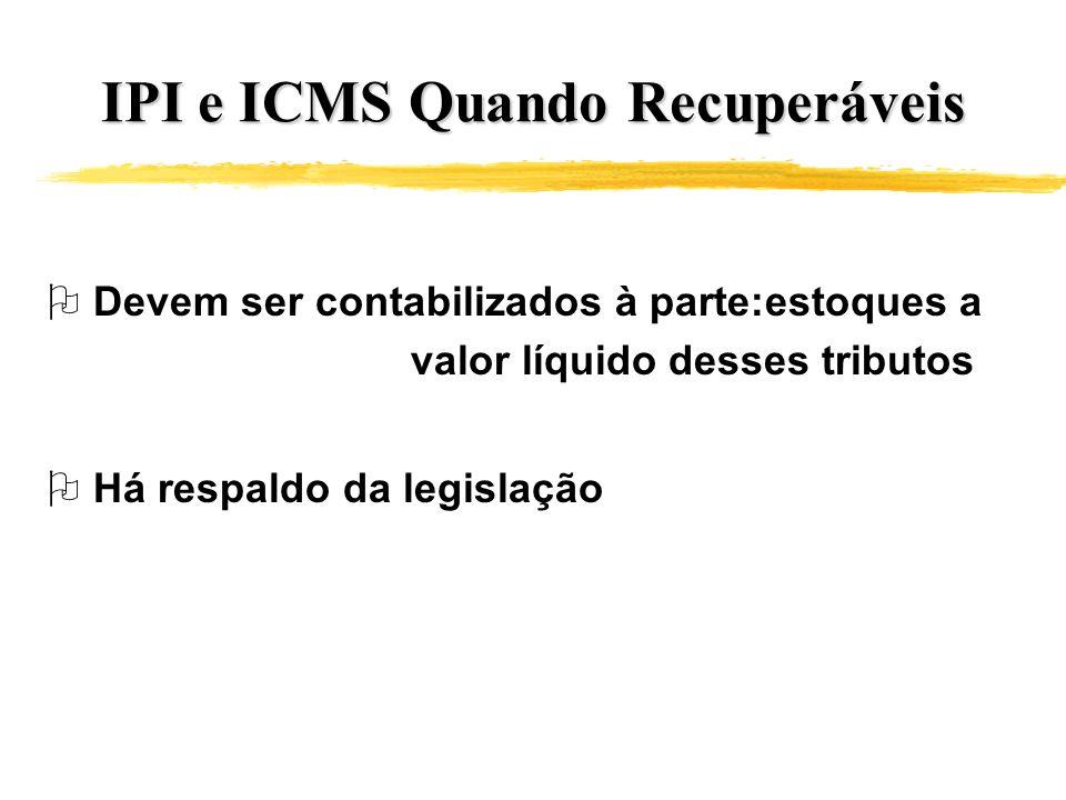IPI e ICMS Quando Recuperáveis O Devem ser contabilizados à parte:estoques a valor líquido desses tributos O Há respaldo da legislação