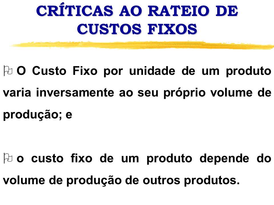CRÍTICAS AO RATEIO DE CUSTOS FIXOS O O Custo Fixo por unidade de um produto varia inversamente ao seu próprio volume de produção; e O o custo fixo de