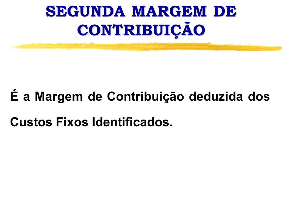 SEGUNDA MARGEM DE CONTRIBUIÇÃO É a Margem de Contribuição deduzida dos Custos Fixos Identificados.