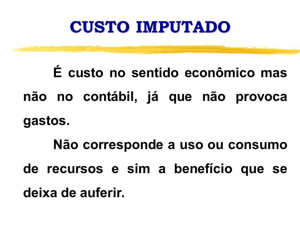 CUSTO IMPUTADO É custo no sentido econômico mas não no contábil, já que não provoca gastos. Não corresponde a uso ou consumo de recursos e sim a benef