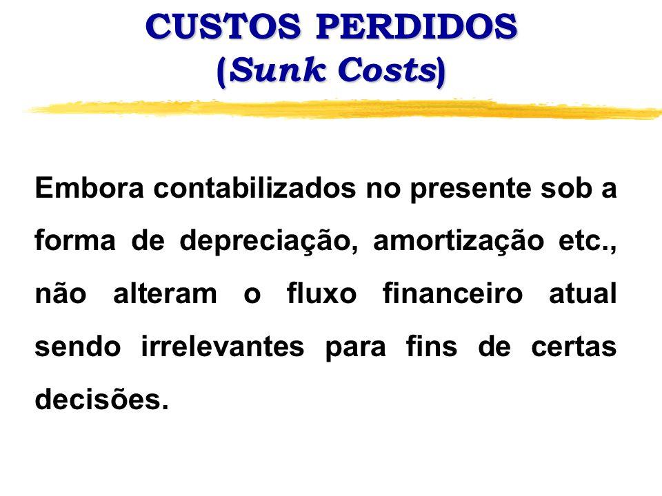 CUSTOS PERDIDOS ( Sunk Costs ) Embora contabilizados no presente sob a forma de depreciação, amortização etc., não alteram o fluxo financeiro atual se