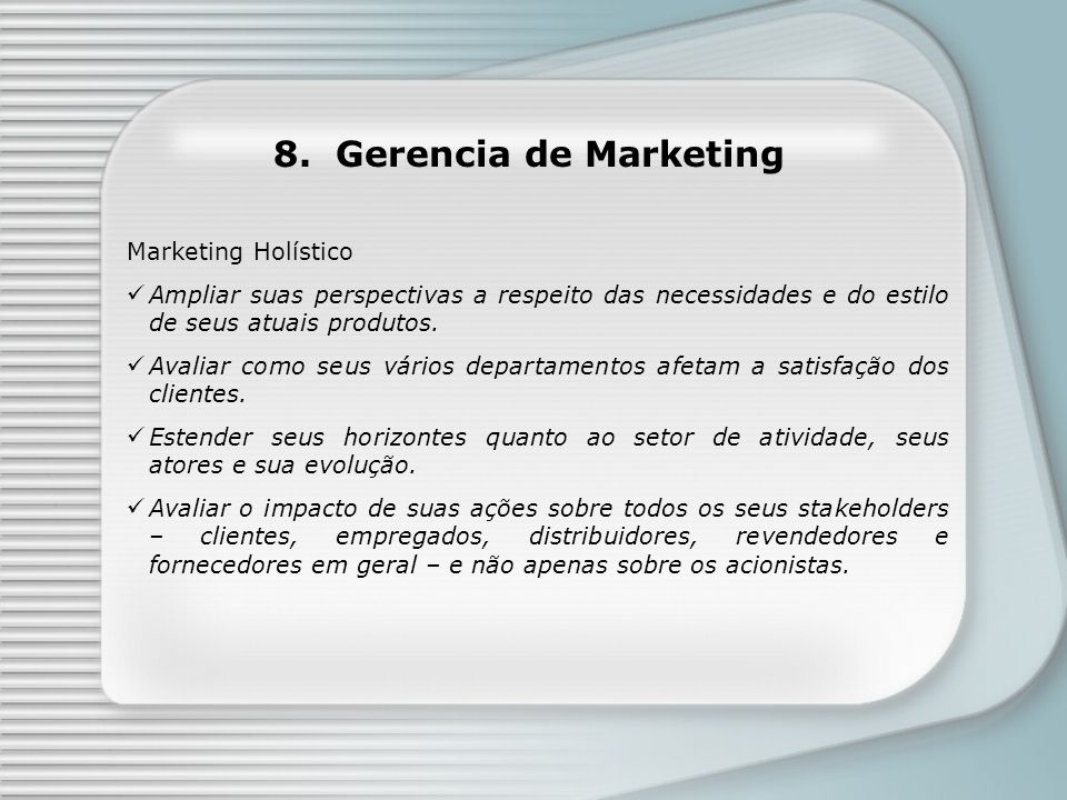 8. Gerencia de Marketing Marketing Holístico Ampliar suas perspectivas a respeito das necessidades e do estilo de seus atuais produtos. Avaliar como s