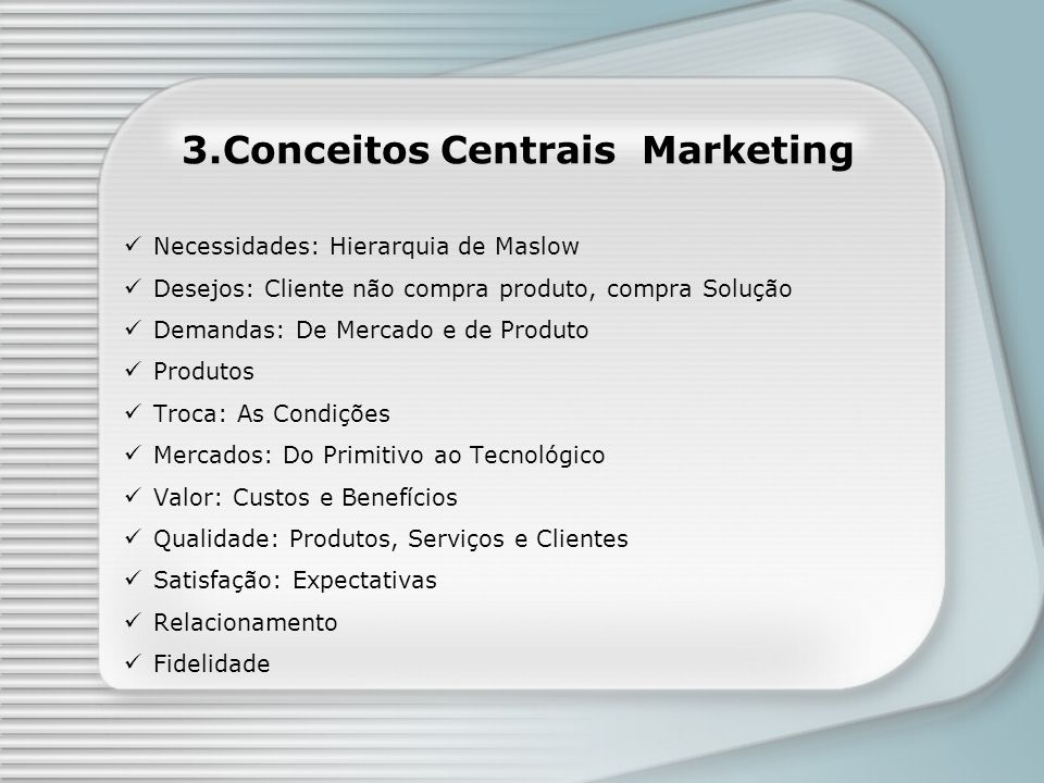 3.Conceitos Centrais Marketing Necessidades: Hierarquia de Maslow Desejos: Cliente não compra produto, compra Solução Demandas: De Mercado e de Produt