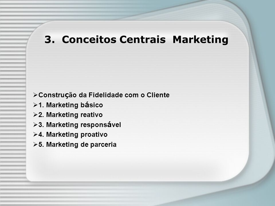 Constru ç ão da Fidelidade com o Cliente 1. Marketing b á sico 2. Marketing reativo 3. Marketing respons á vel 4. Marketing proativo 5. Marketing de p