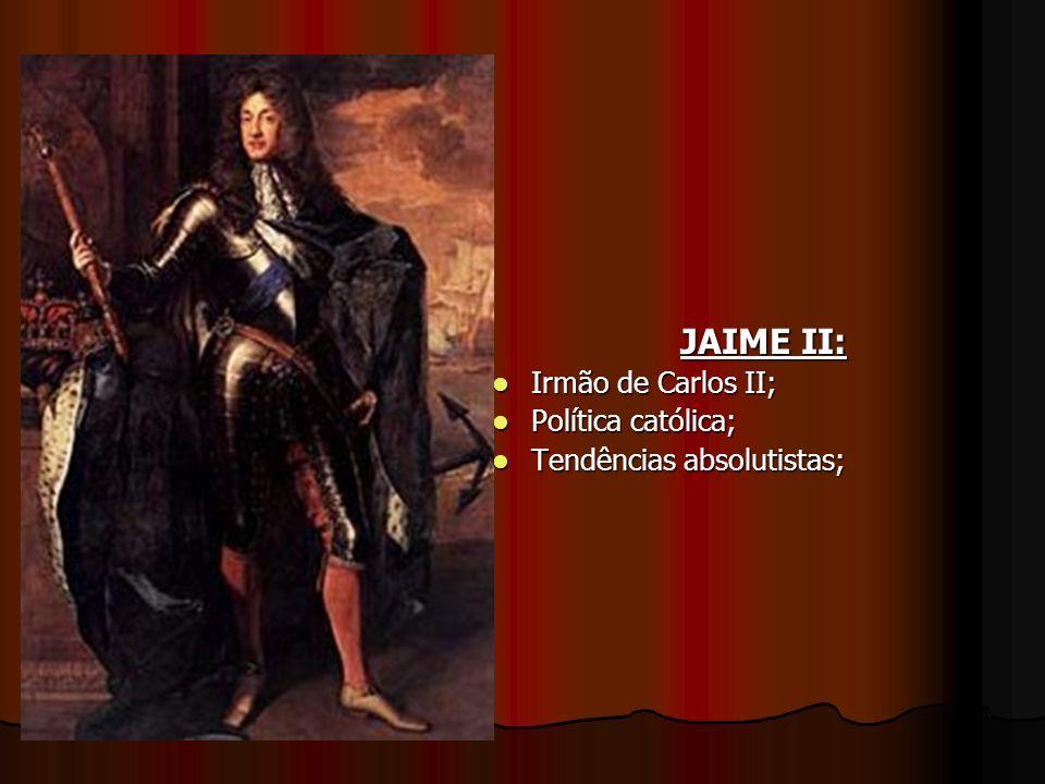 JAIME II: Irmão de Carlos II; Irmão de Carlos II; Política católica; Política católica; Tendências absolutistas; Tendências absolutistas;