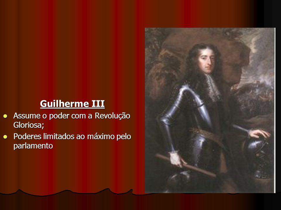 Guilherme III Assume o poder com a Revolução Gloriosa; Assume o poder com a Revolução Gloriosa; Poderes limitados ao máximo pelo parlamento Poderes li