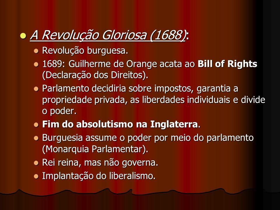 A Revolução Gloriosa (1688): A Revolução Gloriosa (1688): Revolução burguesa. Revolução burguesa. 1689: Guilherme de Orange acata ao Bill of Rights (D