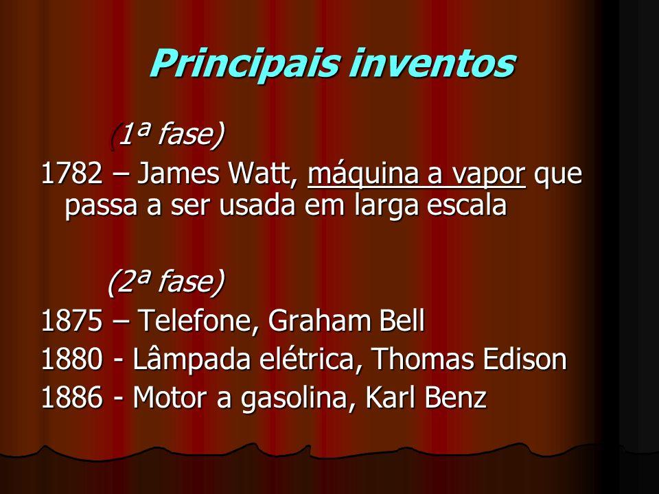 Principais inventos (1ª fase) 1782 – James Watt, máquina a vapor que passa a ser usada em larga escala (2ª fase) 1875 – Telefone, Graham Bell 1880 - L