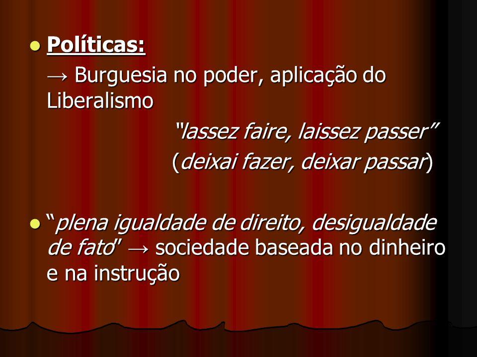 Políticas: Políticas: Burguesia no poder, aplicação do Liberalismo Burguesia no poder, aplicação do Liberalismo lassez faire, laissez passer (deixai f