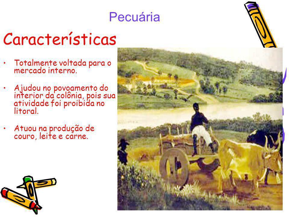 Pecuária Características Totalmente voltada para o mercado interno. Ajudou no povoamento do interior da colônia, pois sua atividade foi proibida no li