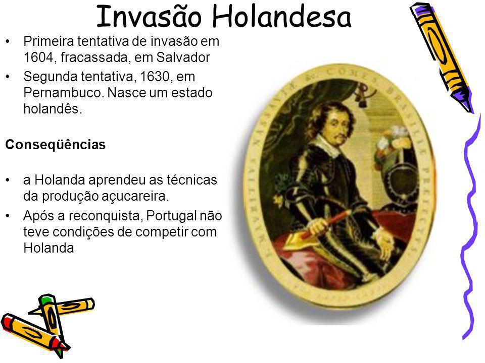Invasão Holandesa Primeira tentativa de invasão em 1604, fracassada, em Salvador Segunda tentativa, 1630, em Pernambuco. Nasce um estado holandês. Con