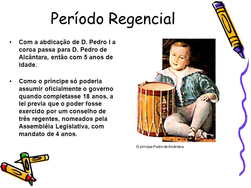 Período Regencial Com a abdicação de D. Pedro I a coroa passa para D. Pedro de Alcântara, então com 5 anos de idade. Como o príncipe só poderia assumi