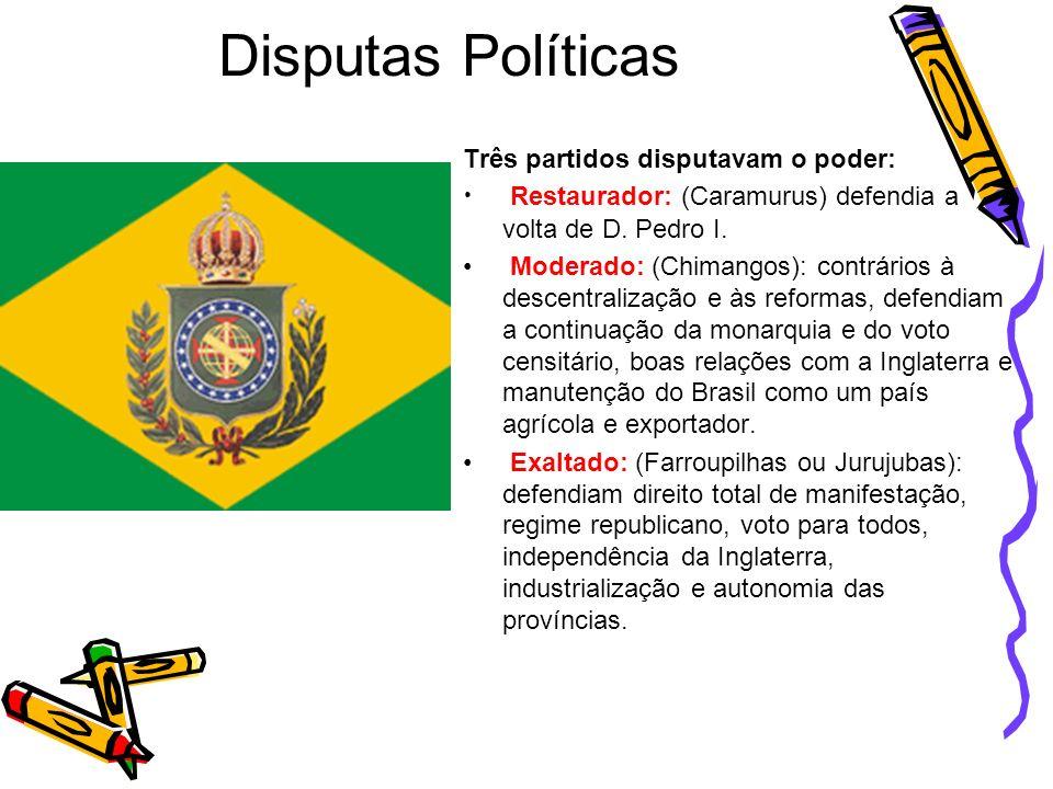 Disputas Políticas Três partidos disputavam o poder: Restaurador: (Caramurus) defendia a volta de D. Pedro I. Moderado: (Chimangos): contrários à desc