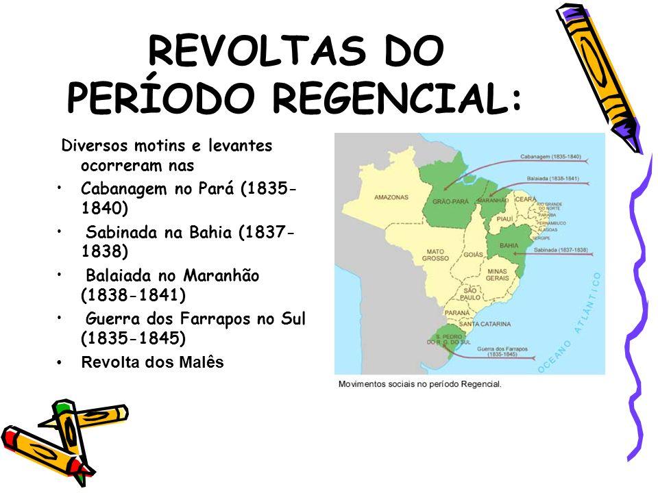 REVOLTAS DO PERÍODO REGENCIAL: Diversos motins e levantes ocorreram nas Cabanagem no Pará (1835- 1840) Sabinada na Bahia (1837- 1838) Balaiada no Mara