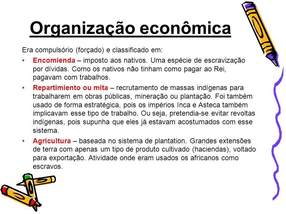 Organização econômica Era compulsório (forçado) e classificado em: Encomienda – imposto aos nativos. Uma espécie de escravização por dívidas. Como os