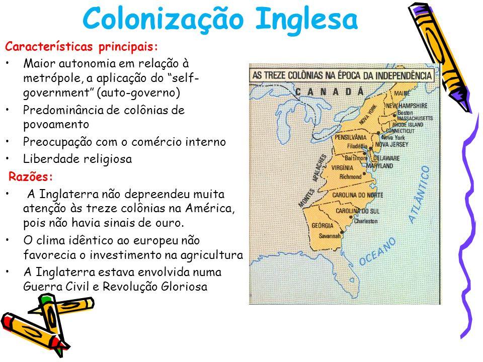 Colonização Inglesa Características principais: Maior autonomia em relação à metrópole, a aplicação do self- government (auto-governo) Predominância d