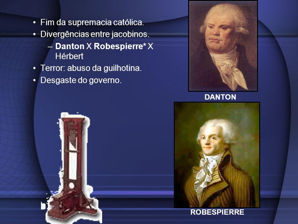 Fim da supremacia católica. Divergências entre jacobinos. –Danton X Robespierre* X Hérbert Terror: abuso da guilhotina. Desgaste do governo. ROBESPIER