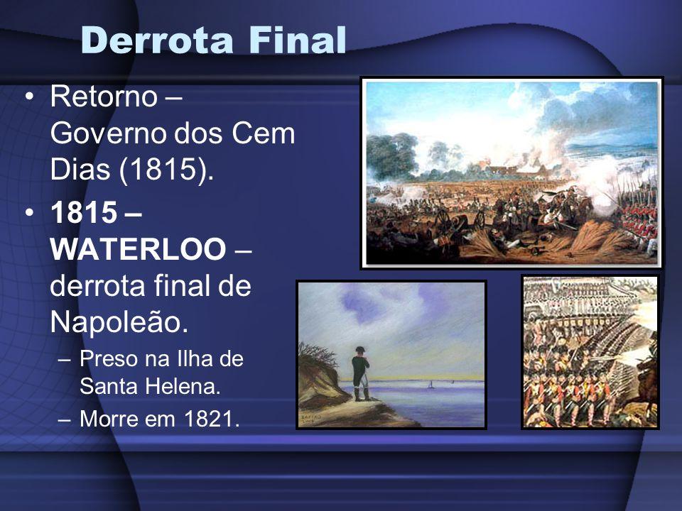 Derrota Final Retorno – Governo dos Cem Dias (1815). 1815 – WATERLOO – derrota final de Napoleão. –Preso na Ilha de Santa Helena. –Morre em 1821.