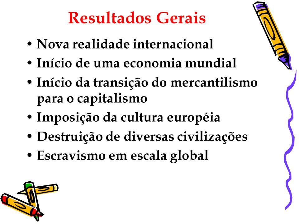 Resultados Gerais Nova realidade internacional Início de uma economia mundial Início da transição do mercantilismo para o capitalismo Imposição da cul