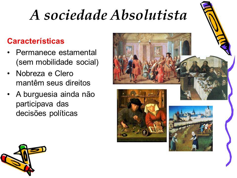 A sociedade Absolutista Características Permanece estamental (sem mobilidade social) Nobreza e Clero mantêm seus direitos A burguesia ainda não partic