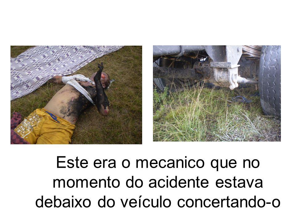 Este era o mecanico que no momento do acidente estava debaixo do veículo concertando-o