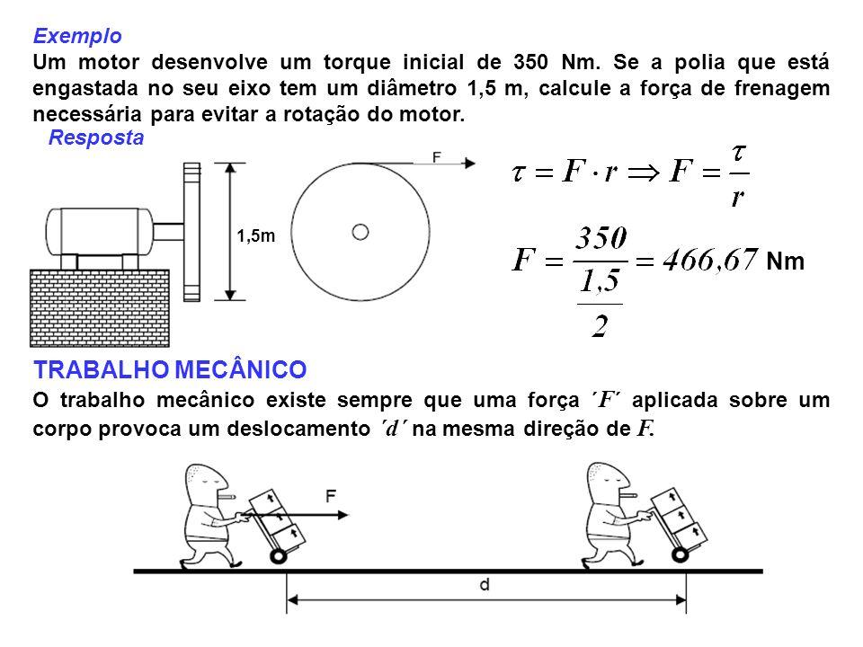 Exemplo Um motor desenvolve um torque inicial de 350 Nm. Se a polia que está engastada no seu eixo tem um diâmetro 1,5 m, calcule a força de frenagem