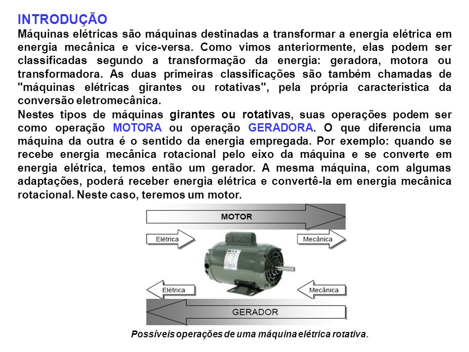 INTRODUÇÃO Máquinas elétricas são máquinas destinadas a transformar a energia elétrica em energia mecânica e vice-versa. Como vimos anteriormente, ela
