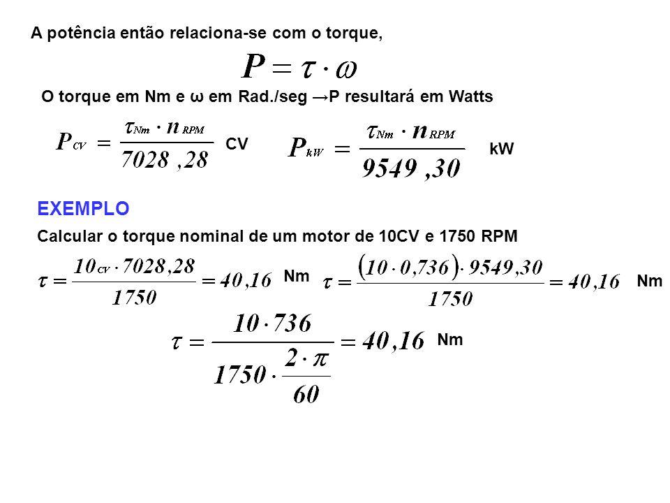 A potência então relaciona-se com o torque, O torque em Nm e ω em Rad./seg P resultará em Watts CV kW EXEMPLO Calcular o torque nominal de um motor de