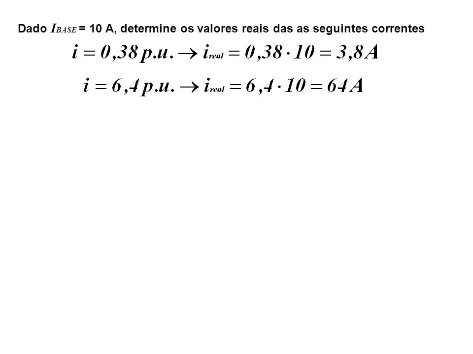 Dado I BASE = 10 A, determine os valores reais das as seguintes correntes