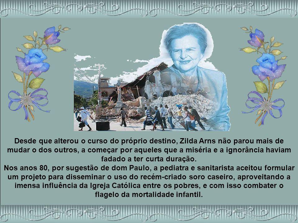 Desde que alterou o curso do próprio destino, Zilda Arns não parou mais de mudar o dos outros, a começar por aqueles que a miséria e a ignorância haviam fadado a ter curta duração.